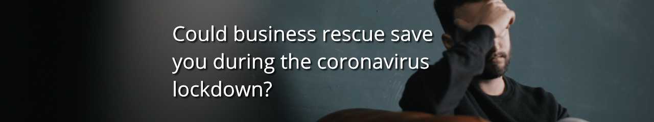 Could business rescue save you during the coronavirus lockdown?